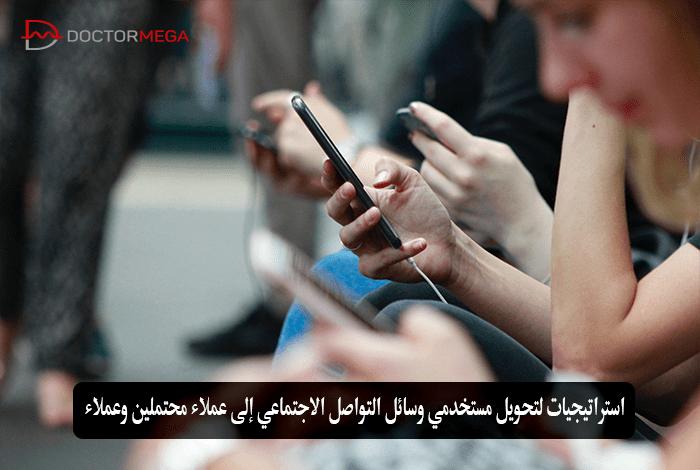 استراتيجيات لتحويل مستخدمي وسائل التواصل الاجتماعي إلى عملاء محتملين وعملاء